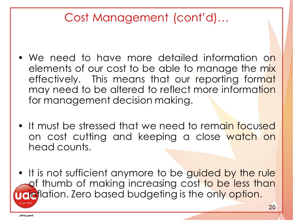 20 Cost Management (contd)… We need to have more detailed information on elements of our cost to be able to manage the mix effectively.