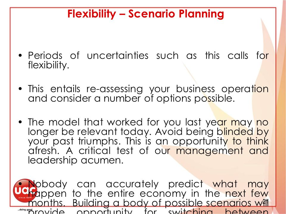 21 Flexibility – Scenario Planning Periods of uncertainties such as this calls for flexibility.