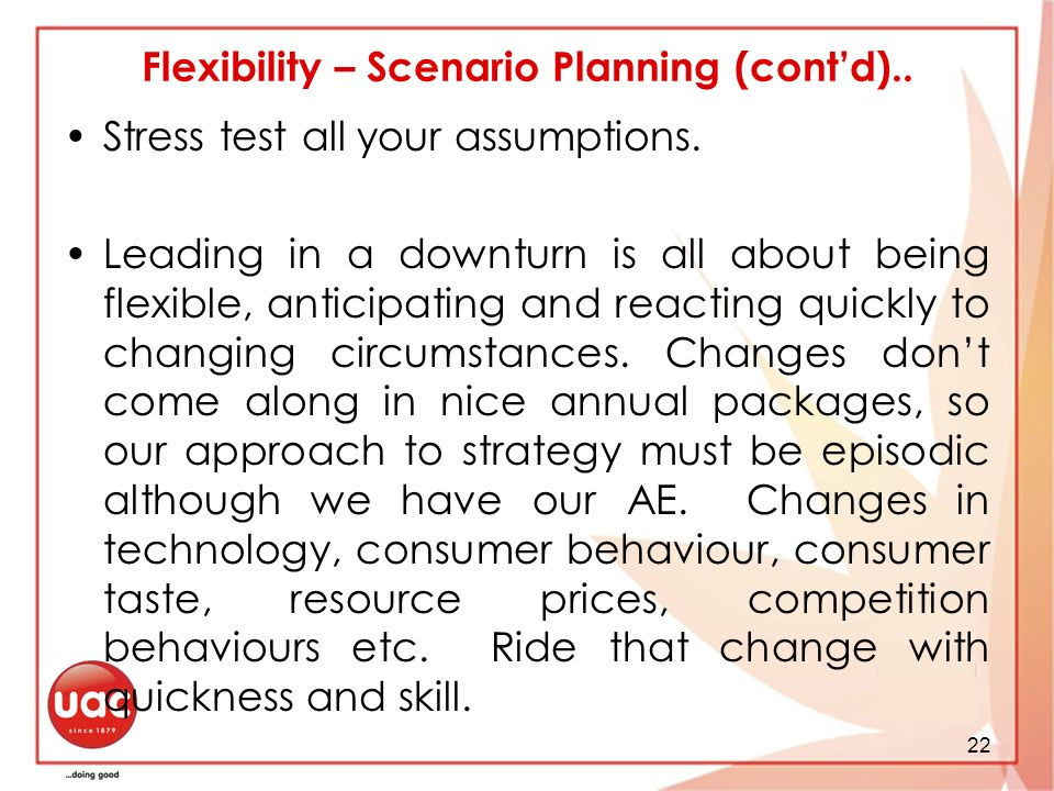 22 Flexibility – Scenario Planning (contd).. Stress test all your assumptions.