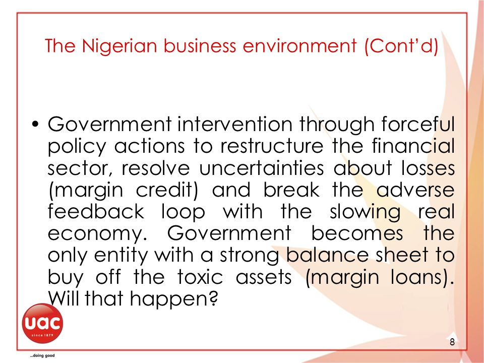 8 The Nigerian business environment (Contd) Government intervention through forceful policy actions to restructure the financial sector, resolve uncertainties about losses (margin credit) and break the adverse feedback loop with the slowing real economy.