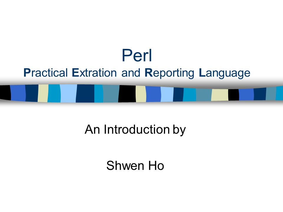Perl Practical Extration and Reporting Language An Introduction by Shwen Ho