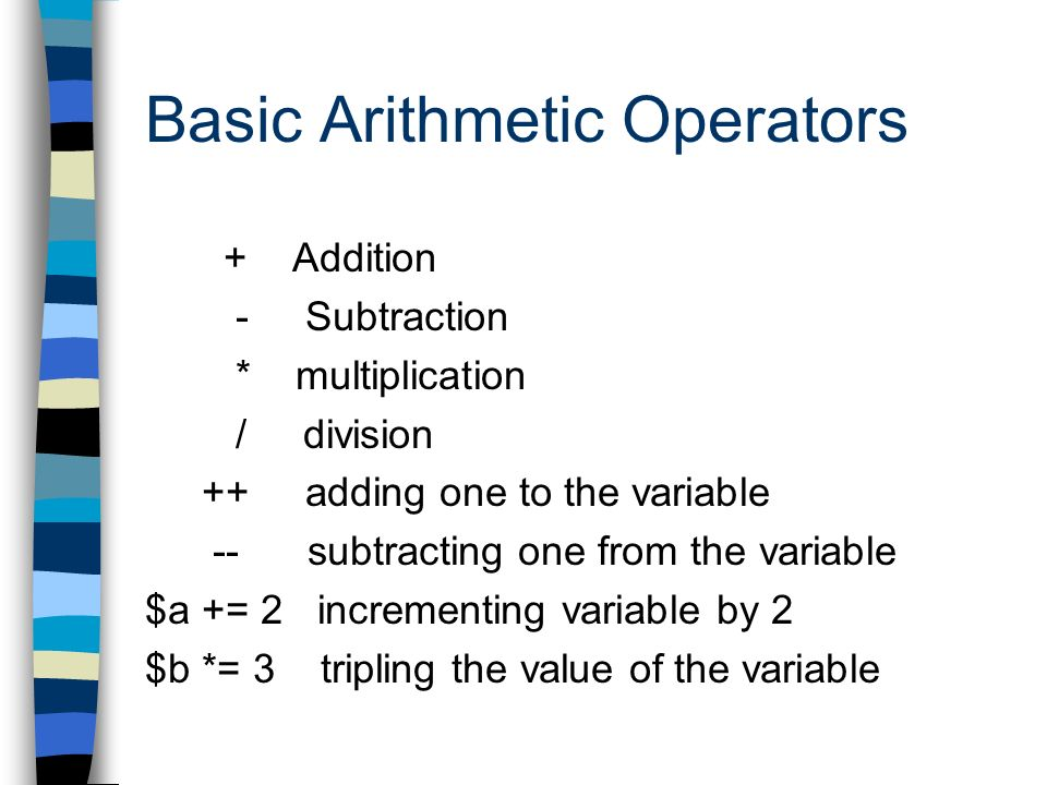 Basic Arithmetic Operators + Addition - Subtraction * multiplication / division ++ adding one to the variable -- subtracting one from the variable $a += 2 incrementing variable by 2 $b *= 3 tripling the value of the variable