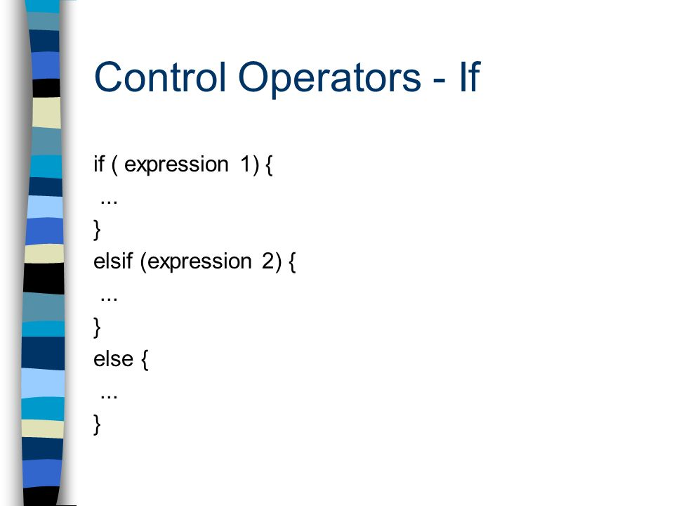 Control Operators - If if ( expression 1) {... } elsif (expression 2) {... } else {... }
