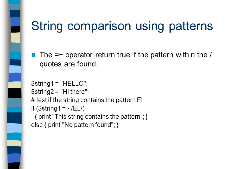 String comparison using patterns The =~ operator return true if the pattern within the / quotes are found.