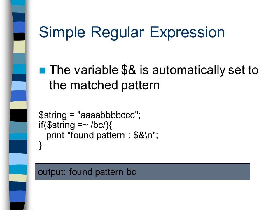 The variable $& is automatically set to the matched pattern $string = aaaabbbbccc ; if($string =~ /bc/){ print found pattern : $&\n ; } output: found pattern bc
