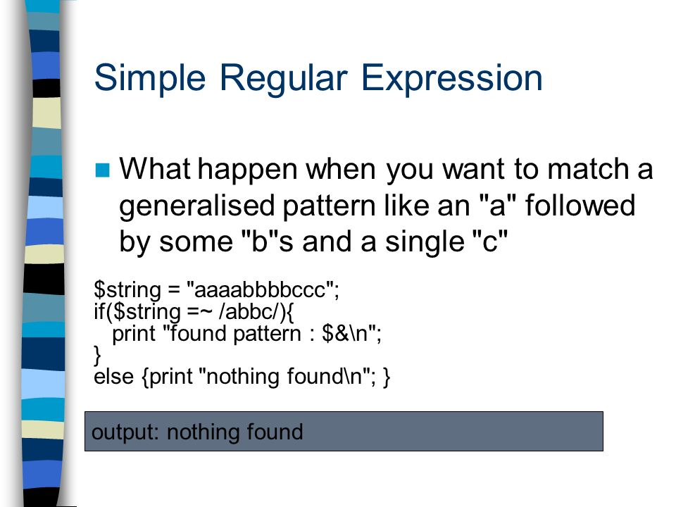 Simple Regular Expression What happen when you want to match a generalised pattern like an a followed by some b s and a single c $string = aaaabbbbccc ; if($string =~ /abbc/){ print found pattern : $&\n ; } else {print nothing found\n ; } output: nothing found