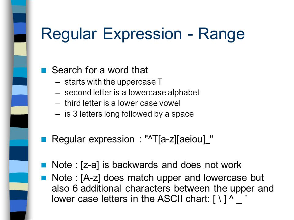 Regular Expression - Range Search for a word that –starts with the uppercase T –second letter is a lowercase alphabet –third letter is a lower case vowel –is 3 letters long followed by a space Regular expression : ^T[a-z][aeiou] Note : [z-a] is backwards and does not work Note : [A-z] does match upper and lowercase but also 6 additional characters between the upper and lower case letters in the ASCII chart: [ \ ] ^ _ `