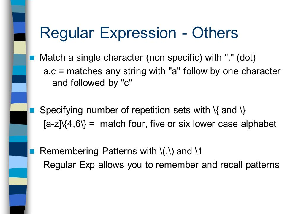 Regular Expression - Others Match a single character (non specific) with . (dot) a.c = matches any string with a follow by one character and followed by c Specifying number of repetition sets with \{ and \} [a-z]\{4,6\} = match four, five or six lower case alphabet Remembering Patterns with \(,\) and \1 Regular Exp allows you to remember and recall patterns