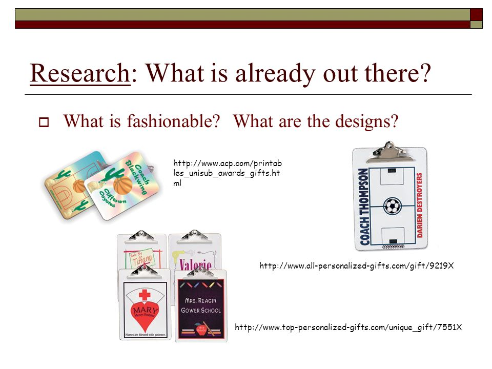 Research: What is already out there. What is fashionable.