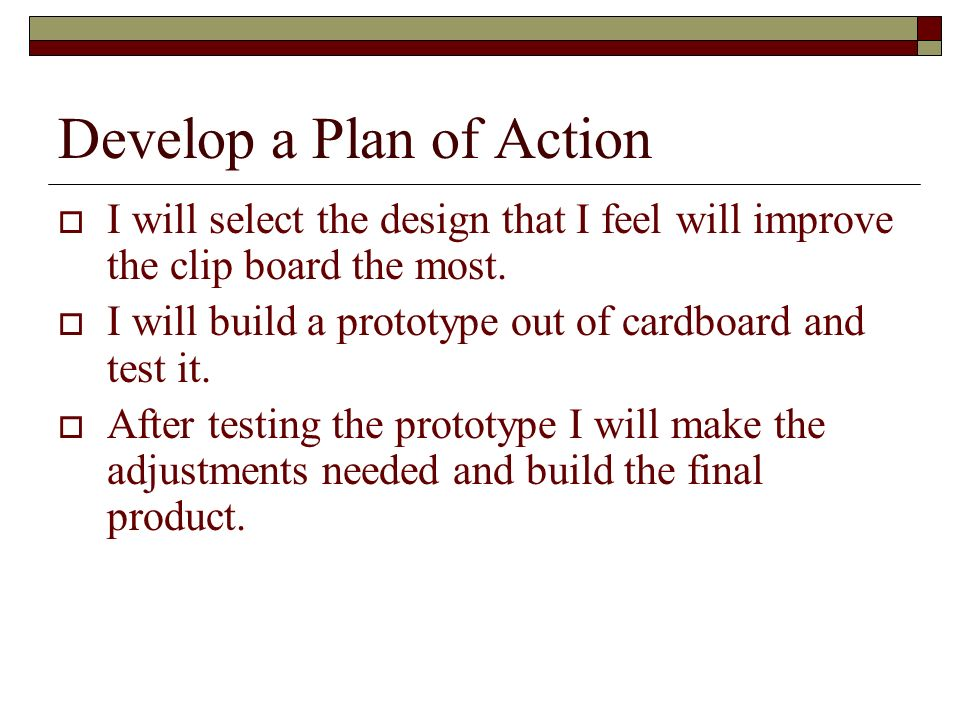 Develop a Plan of Action I will select the design that I feel will improve the clip board the most.
