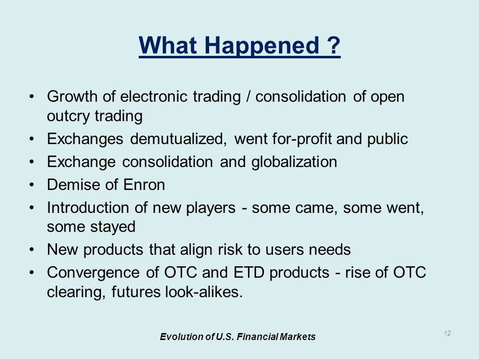 Growth of electronic trading / consolidation of open outcry trading Exchanges demutualized, went for-profit and public Exchange consolidation and globalization Demise of Enron Introduction of new players - some came, some went, some stayed New products that align risk to users needs Convergence of OTC and ETD products - rise of OTC clearing, futures look-alikes.