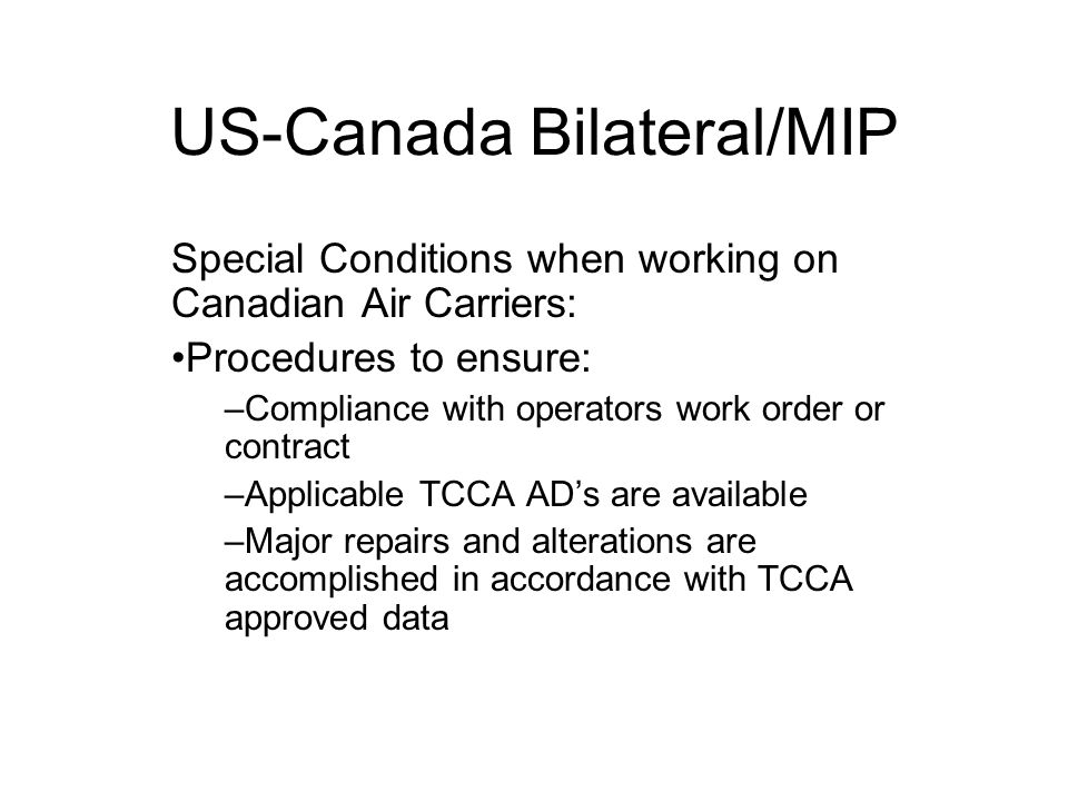 US-Canada Bilateral/MIP Special Conditions when working on Canadian Air Carriers: Procedures to ensure: –Compliance with operators work order or contract –Applicable TCCA ADs are available –Major repairs and alterations are accomplished in accordance with TCCA approved data