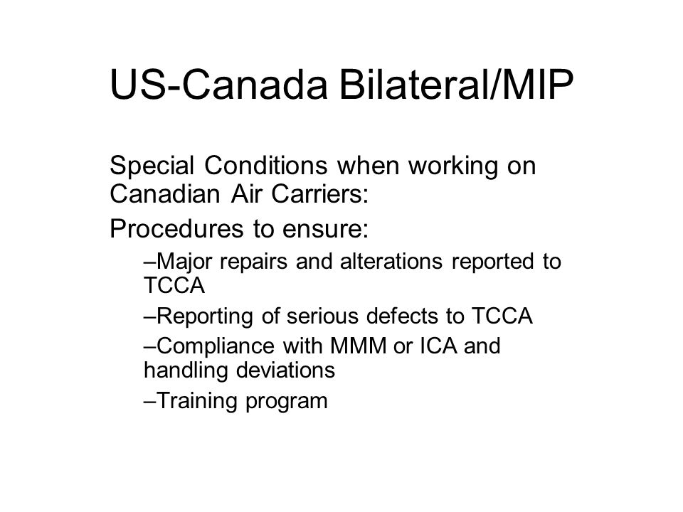 US-Canada Bilateral/MIP Special Conditions when working on Canadian Air Carriers: Procedures to ensure: –Major repairs and alterations reported to TCCA –Reporting of serious defects to TCCA –Compliance with MMM or ICA and handling deviations –Training program