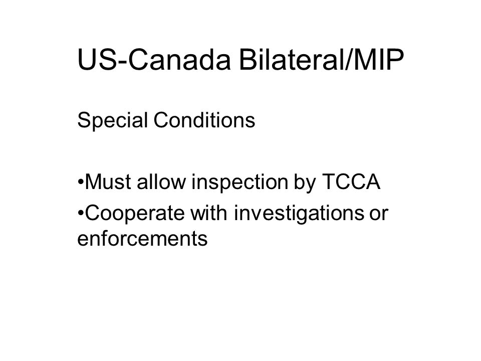 US-Canada Bilateral/MIP Special Conditions Must allow inspection by TCCA Cooperate with investigations or enforcements