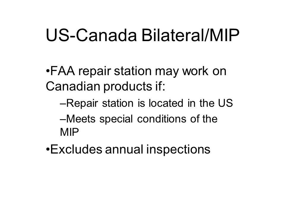 US-Canada Bilateral/MIP FAA repair station may work on Canadian products if: –Repair station is located in the US –Meets special conditions of the MIP Excludes annual inspections