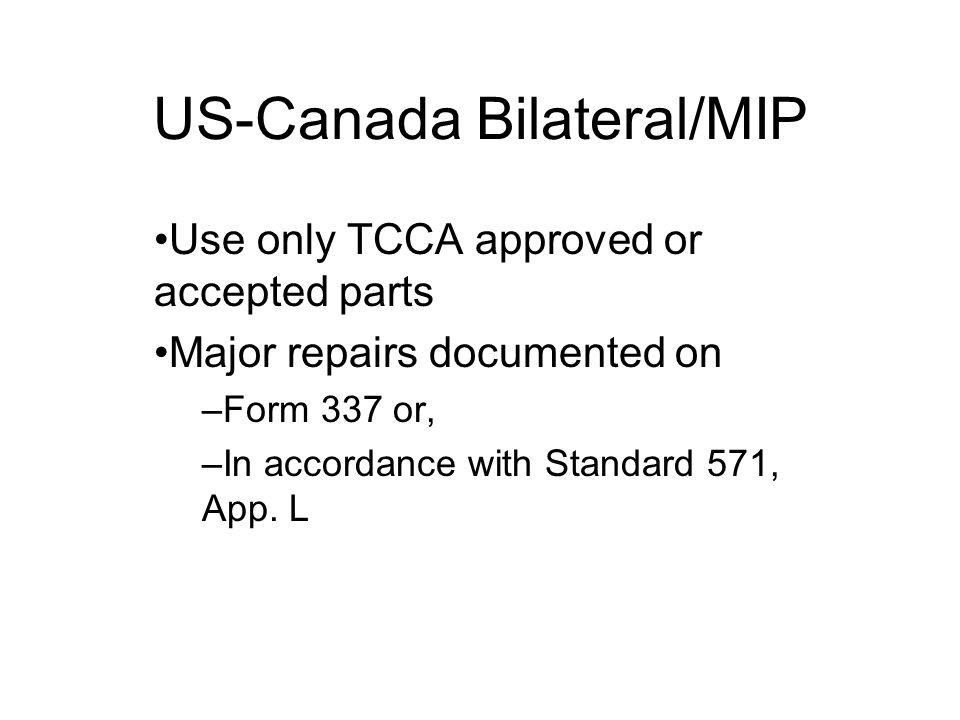 US-Canada Bilateral/MIP Use only TCCA approved or accepted parts Major repairs documented on –Form 337 or, –In accordance with Standard 571, App.