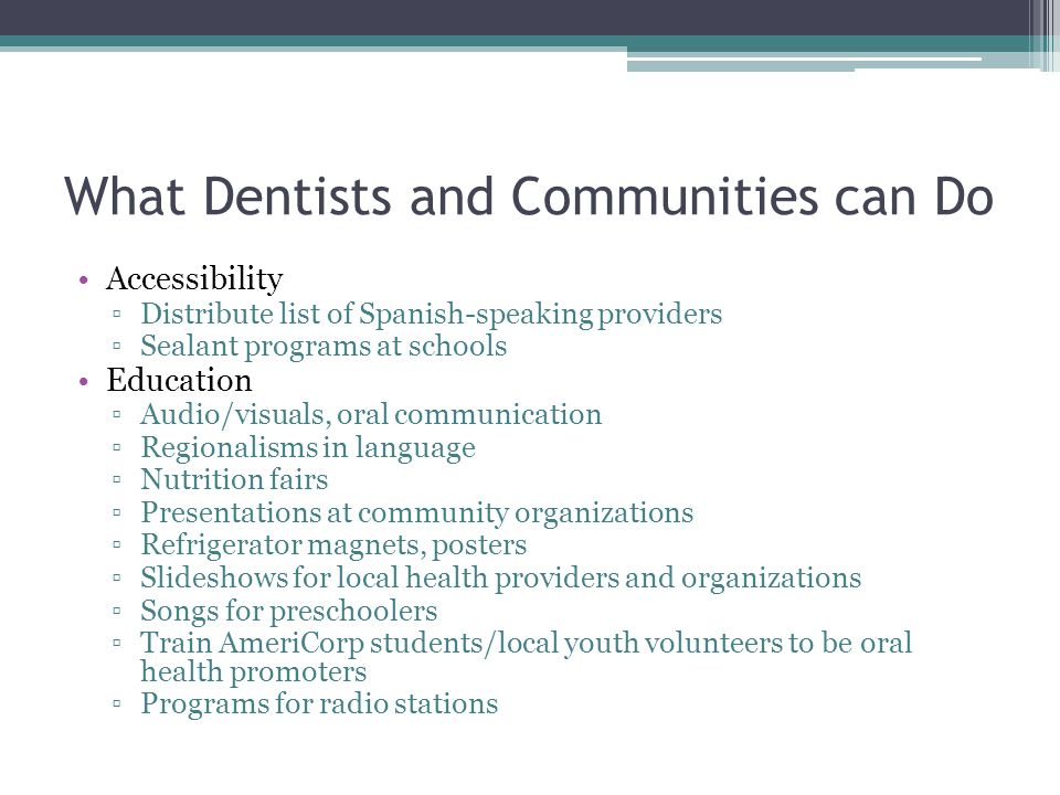 What Dentists and Communities can Do Accessibility Distribute list of Spanish-speaking providers Sealant programs at schools Education Audio/visuals, oral communication Regionalisms in language Nutrition fairs Presentations at community organizations Refrigerator magnets, posters Slideshows for local health providers and organizations Songs for preschoolers Train AmeriCorp students/local youth volunteers to be oral health promoters Programs for radio stations