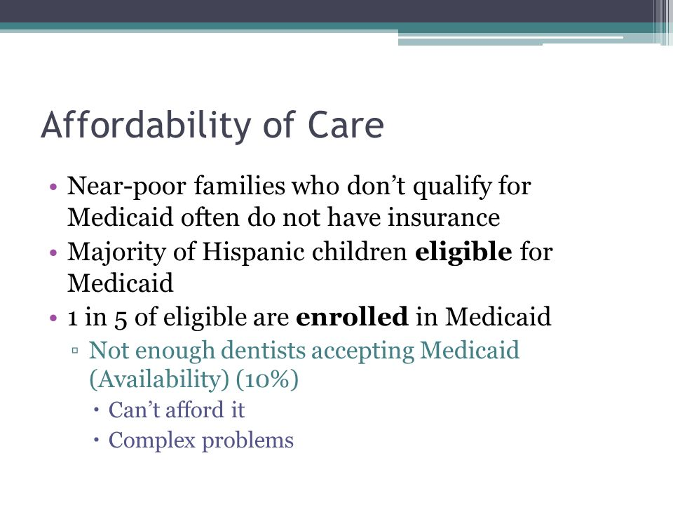 Affordability of Care Near-poor families who dont qualify for Medicaid often do not have insurance Majority of Hispanic children eligible for Medicaid 1 in 5 of eligible are enrolled in Medicaid Not enough dentists accepting Medicaid (Availability) (10%) Cant afford it Complex problems