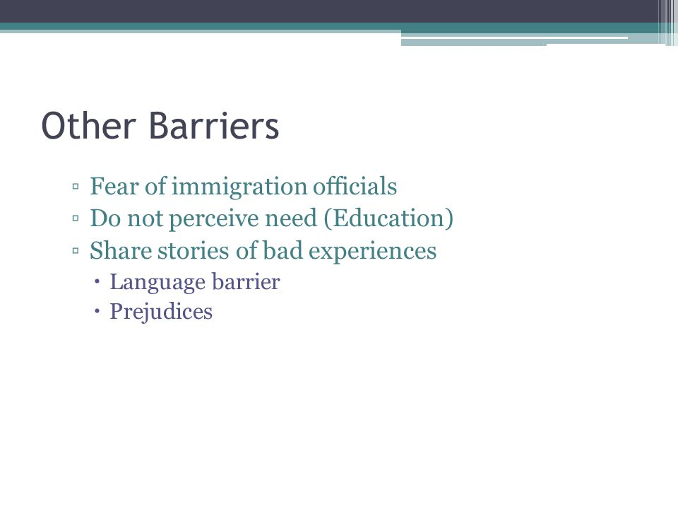 Other Barriers Fear of immigration officials Do not perceive need (Education) Share stories of bad experiences Language barrier Prejudices