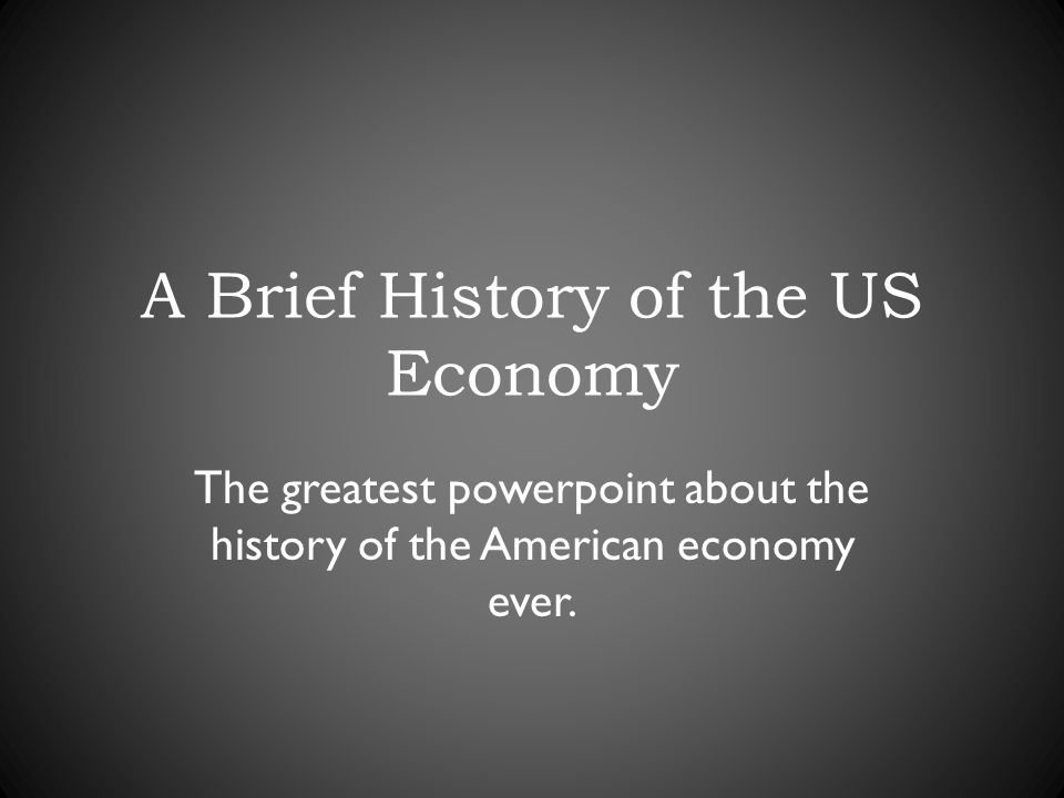 A Brief History of the US Economy The greatest powerpoint about the history of the American economy ever.