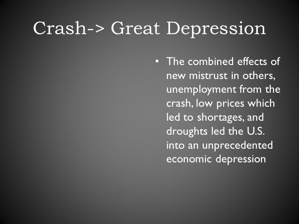 Crash-> Great Depression The combined effects of new mistrust in others, unemployment from the crash, low prices which led to shortages, and droughts led the U.S.