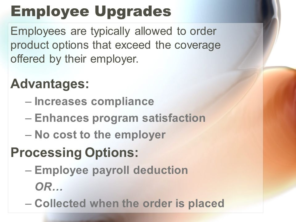 Employee Upgrades Advantages: –Increases compliance –Enhances program satisfaction –No cost to the employer Processing Options: –Employee payroll deduction OR… –Collected when the order is placed Employees are typically allowed to order product options that exceed the coverage offered by their employer.