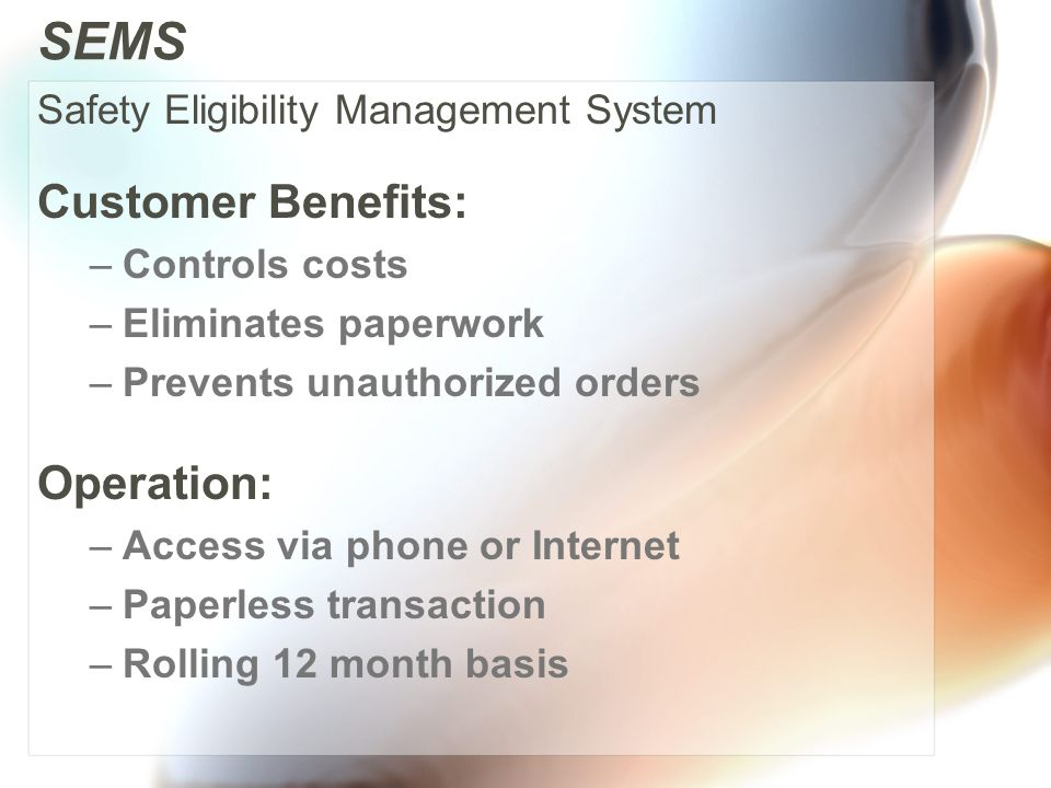 SEMS Customer Benefits: –Controls costs –Eliminates paperwork –Prevents unauthorized orders Operation: –Access via phone or Internet –Paperless transaction –Rolling 12 month basis Safety Eligibility Management System