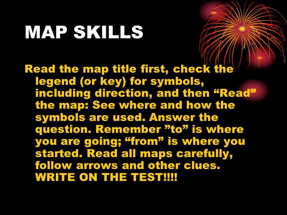 MAP SKILLS Read the map title first, check the legend (or key) for symbols, including direction, and then Read the map: See where and how the symbols are used.