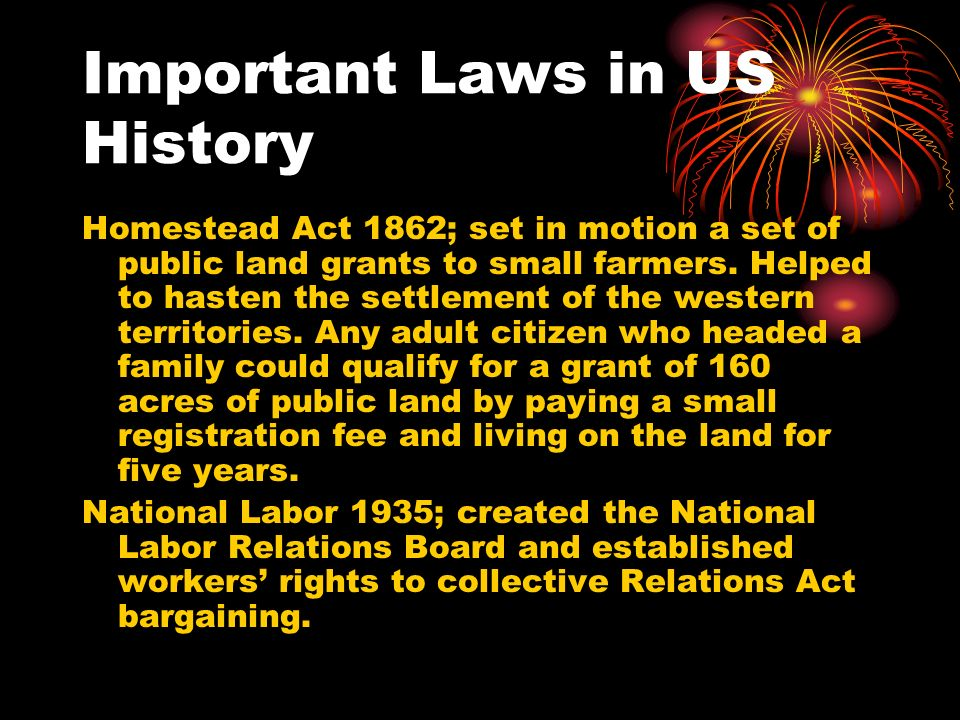 Important Laws in US History Homestead Act 1862; set in motion a set of public land grants to small farmers.