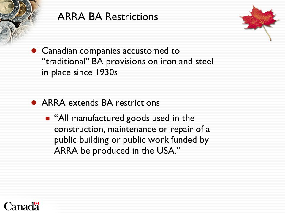 ARRA BA Restrictions Canadian companies accustomed to traditional BA provisions on iron and steel in place since 1930s ARRA extends BA restrictions All manufactured goods used in the construction, maintenance or repair of a public building or public work funded by ARRA be produced in the USA.