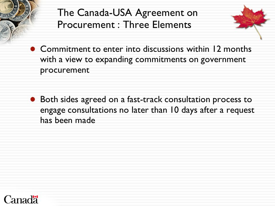 The Canada-USA Agreement on Procurement : Three Elements Commitment to enter into discussions within 12 months with a view to expanding commitments on government procurement Both sides agreed on a fast-track consultation process to engage consultations no later than 10 days after a request has been made