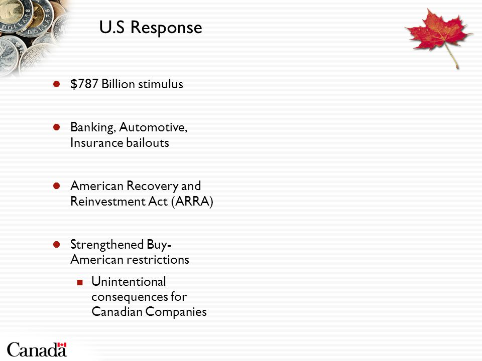 U.S Response $787 Billion stimulus Banking, Automotive, Insurance bailouts American Recovery and Reinvestment Act (ARRA) Strengthened Buy- American restrictions Unintentional consequences for Canadian Companies