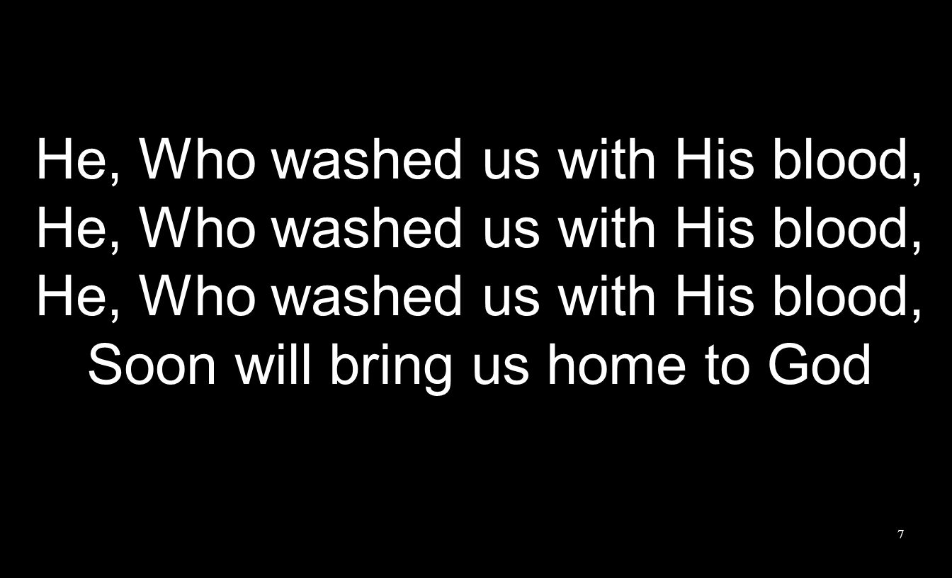7 He, Who washed us with His blood, Soon will bring us home to God
