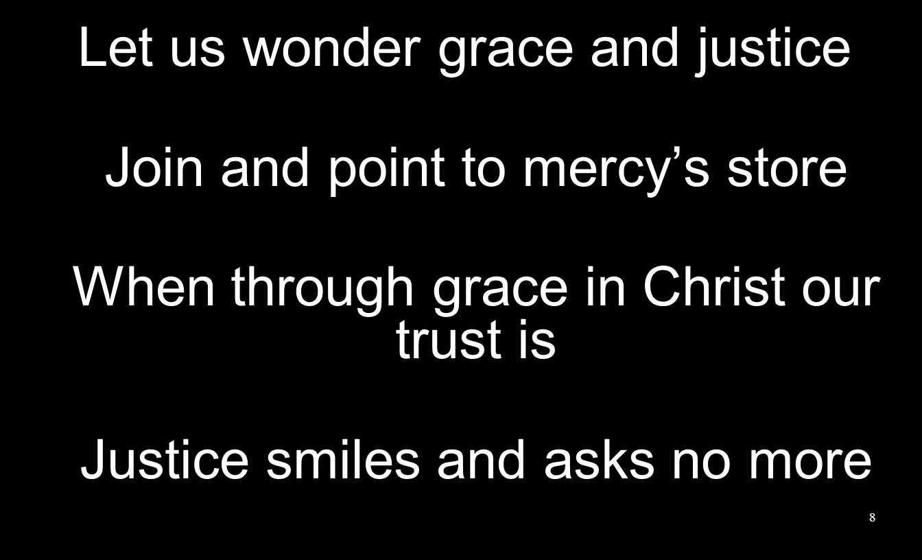 8 Let us wonder grace and justice Join and point to mercys store When through grace in Christ our trust is Justice smiles and asks no more
