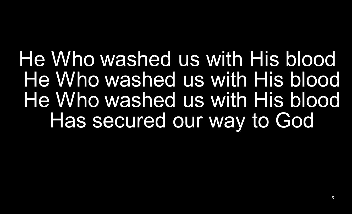 9 He Who washed us with His blood He Who washed us with His blood He Who washed us with His blood Has secured our way to God