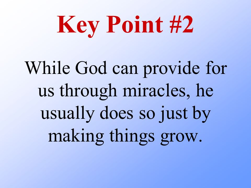 Key Point #2 While God can provide for us through miracles, he usually does so just by making things grow.