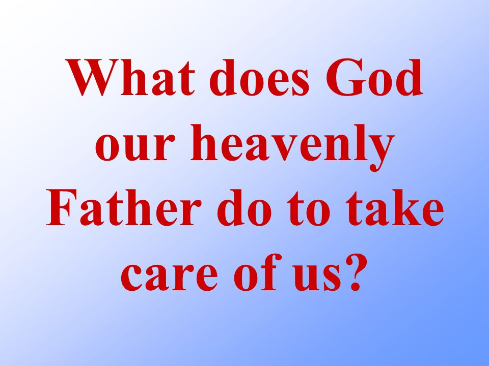 What does God our heavenly Father do to take care of us