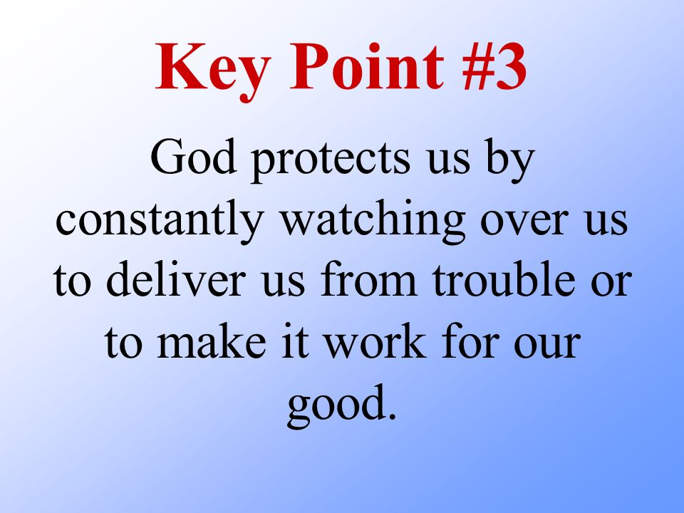 Key Point #3 God protects us by constantly watching over us to deliver us from trouble or to make it work for our good.