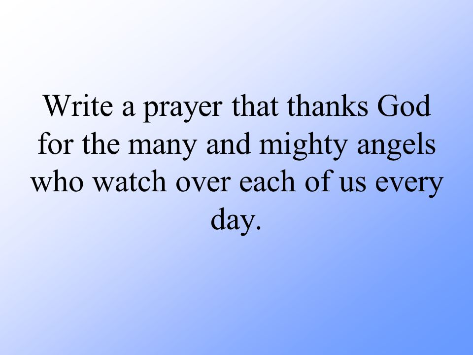 Write a prayer that thanks God for the many and mighty angels who watch over each of us every day.