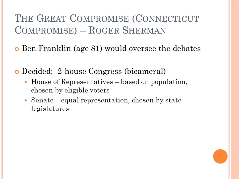 T HE G REAT C OMPROMISE (C ONNECTICUT C OMPROMISE ) – R OGER S HERMAN Ben Franklin (age 81) would oversee the debates Decided: 2-house Congress (bicameral) House of Representatives – based on population, chosen by eligible voters Senate – equal representation, chosen by state legislatures