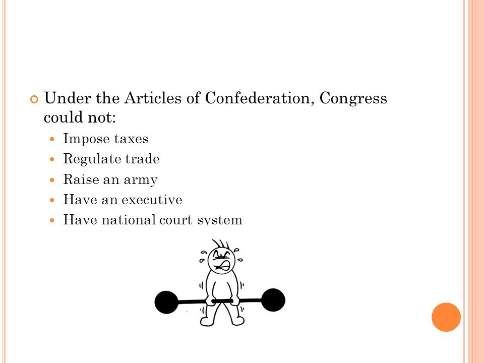 Under the Articles of Confederation, Congress could not: Impose taxes Regulate trade Raise an army Have an executive Have national court system