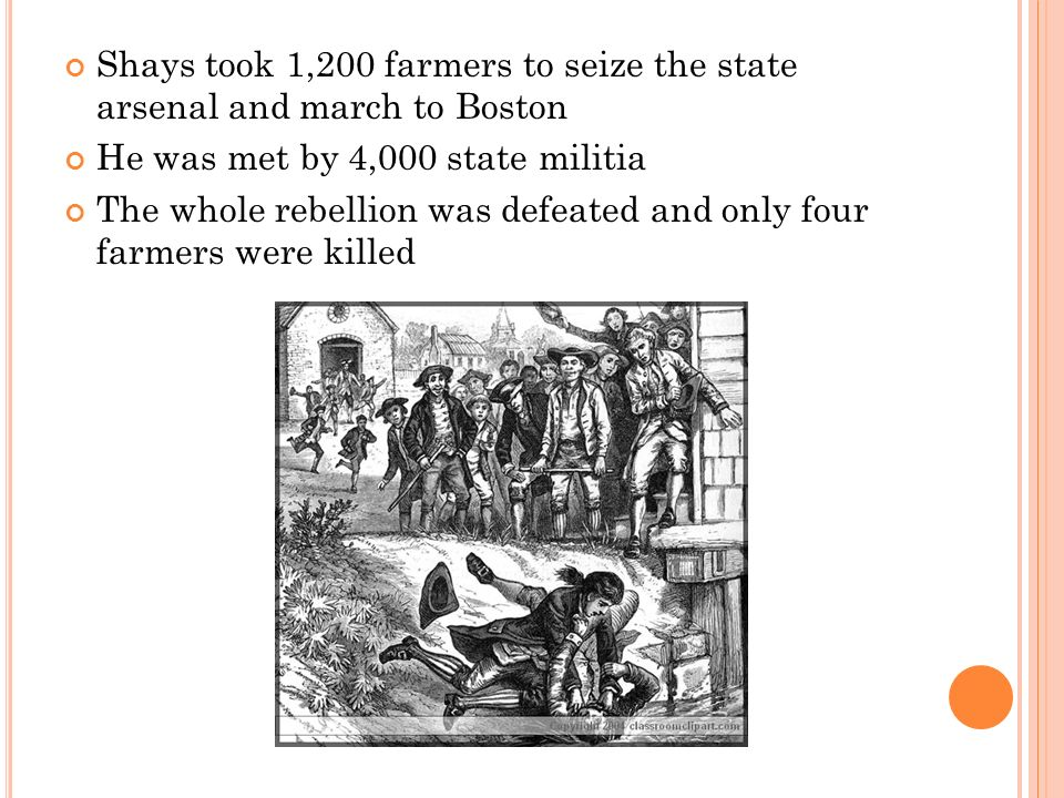 Shays took 1,200 farmers to seize the state arsenal and march to Boston He was met by 4,000 state militia The whole rebellion was defeated and only four farmers were killed