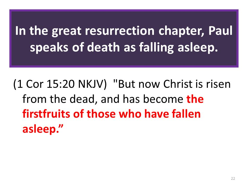 In the great resurrection chapter, Paul speaks of death as falling asleep.