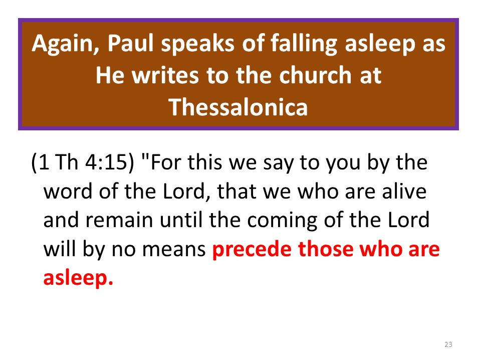 Again, Paul speaks of falling asleep as He writes to the church at Thessalonica (1 Th 4:15) For this we say to you by the word of the Lord, that we who are alive and remain until the coming of the Lord will by no means precede those who are asleep.