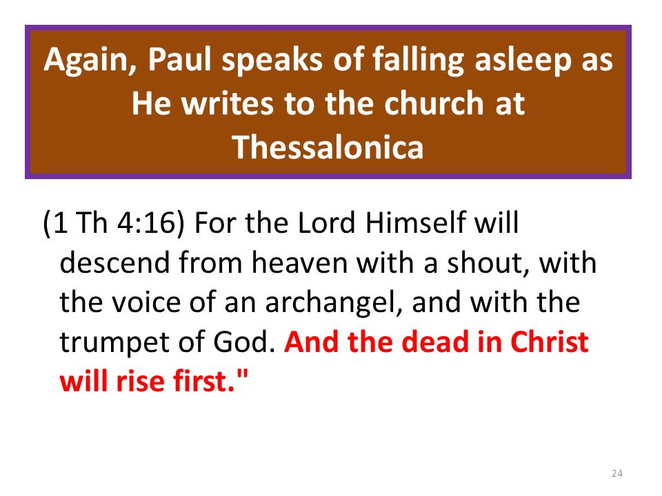 Again, Paul speaks of falling asleep as He writes to the church at Thessalonica (1 Th 4:16) For the Lord Himself will descend from heaven with a shout, with the voice of an archangel, and with the trumpet of God.