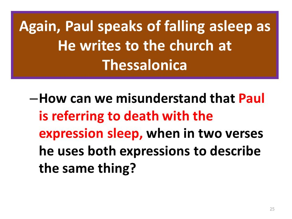 Again, Paul speaks of falling asleep as He writes to the church at Thessalonica – How can we misunderstand that Paul is referring to death with the expression sleep, when in two verses he uses both expressions to describe the same thing.