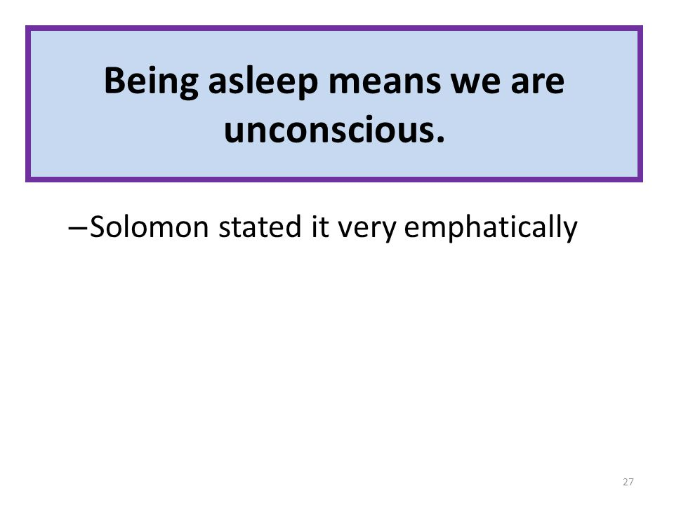 Being asleep means we are unconscious. – Solomon stated it very emphatically 27