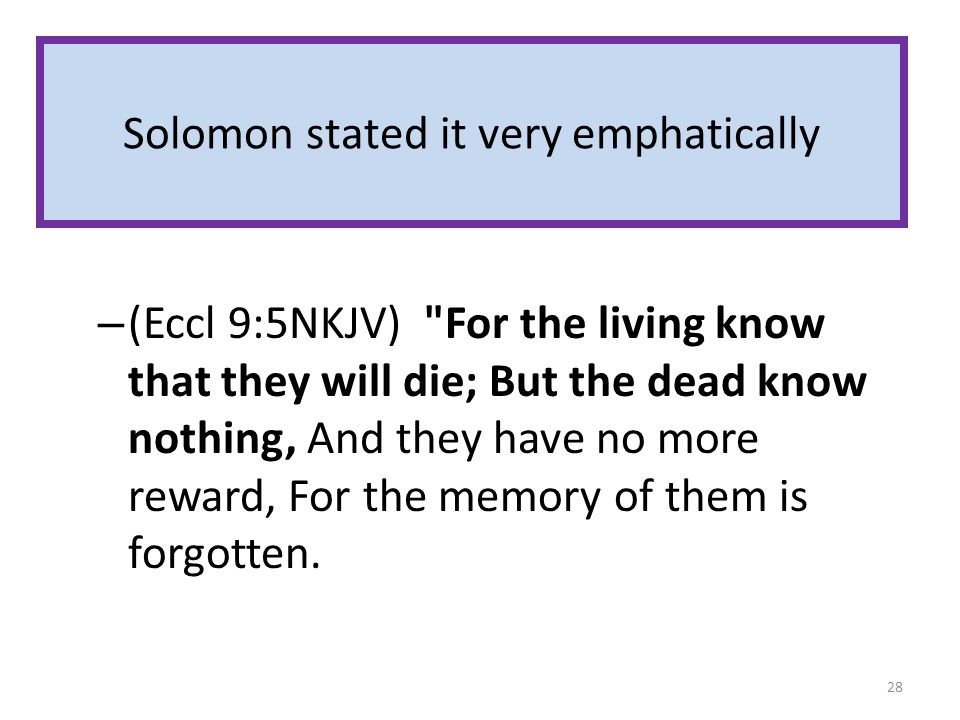Solomon stated it very emphatically – (Eccl 9:5NKJV) For the living know that they will die; But the dead know nothing, And they have no more reward, For the memory of them is forgotten.