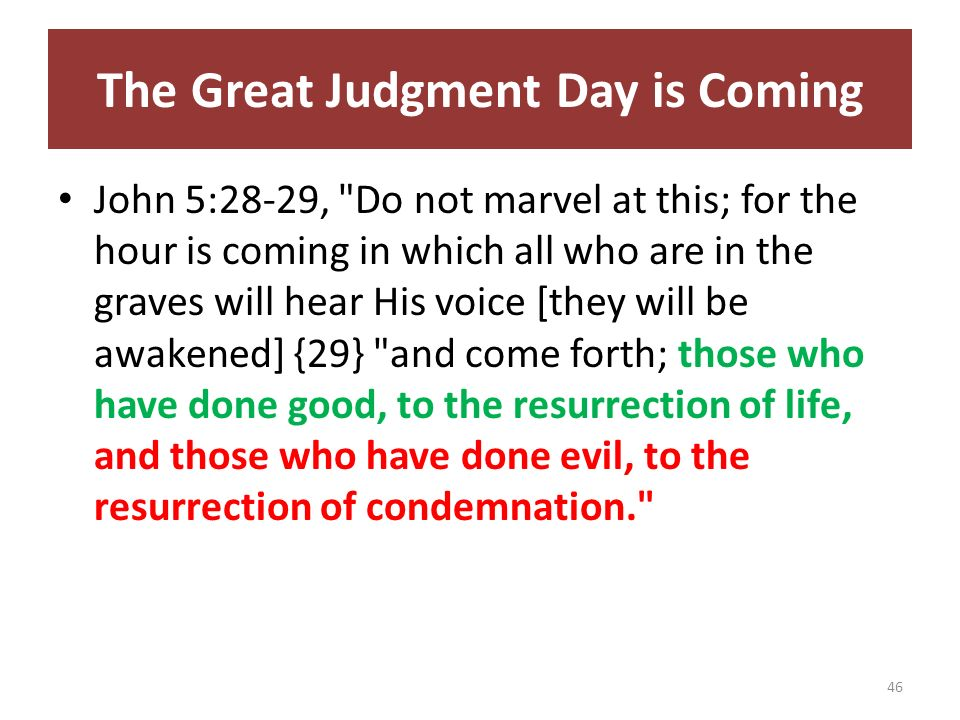 The Great Judgment Day is Coming John 5:28-29, Do not marvel at this; for the hour is coming in which all who are in the graves will hear His voice [they will be awakened] {29} and come forth; those who have done good, to the resurrection of life, and those who have done evil, to the resurrection of condemnation. 46