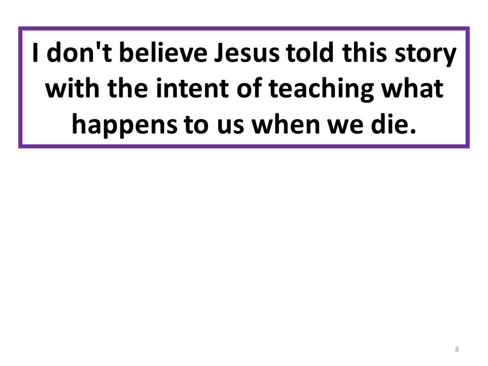 I don t believe Jesus told this story with the intent of teaching what happens to us when we die. 8
